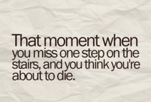 The moment when you miss one step on the stairs, and you think you're ...