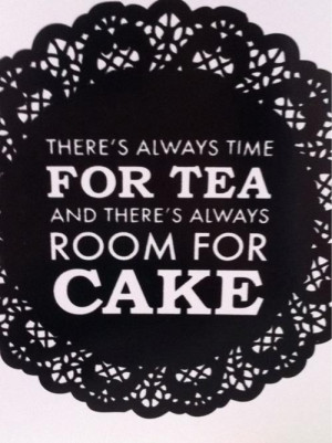 There's always time for tea and there's always room for cake.
