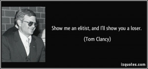 Show me an elitist, and I'll show you a loser. - Tom Clancy