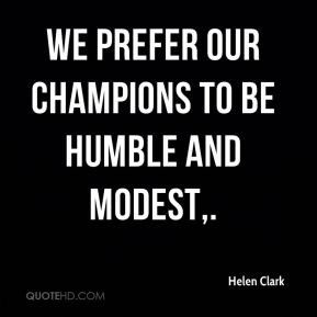 Helen Clark - We prefer our champions to be humble and modest.