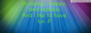 Quotes About Being Young And Reckless Im young happy and reckless