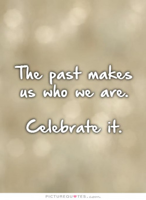The past makes us who we are. Celebrate it Picture Quote #1