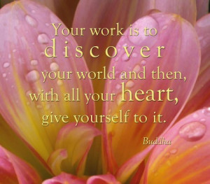 Your work is to discover your world and then with all your heart give ...