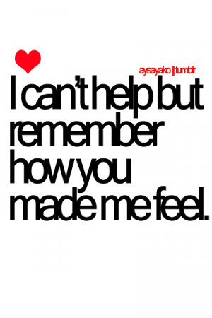 Can't Help But Remember How You Made Me Feel