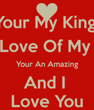 Your My King The Love Of My Life Your An Amazing And I Love You