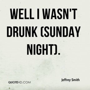Jeffrey Smith - Well I wasn't drunk (Sunday night).