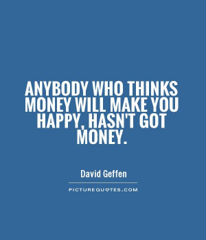 Making Money Quotes And Sayings Anybody who thinks money will