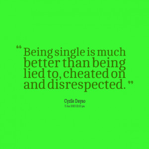 ... Than Being Lied To Cheated On And Disrespected - Being Single Quote