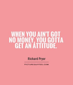 ... you ain't got no money, you gotta get an attitude Picture Quote #1