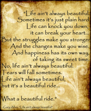 Life ain't always beautiful, but what a beautiful ride :) love this ...