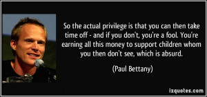 So the actual privilege is that you can then take time off - and if ...