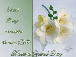 each day provides its own gift have a great day