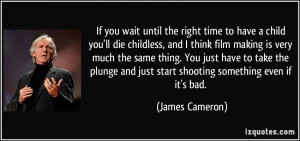 If you wait until the right time to have a child you'll die childless ...