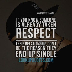 If you know someone is already taken respect their relationship, don't ...