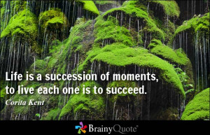 Life is a succession of moments, to live each one is to succeed ...