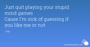 Just quit playing your stupid mind games Cause I'm sick of guessing if ...