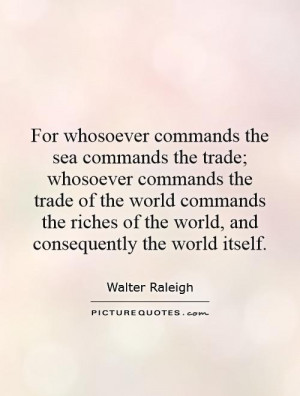For whosoever commands the sea commands the trade; whosoever commands ...