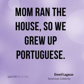 Emeril Lagasse - Mom ran the house, so we grew up Portuguese.