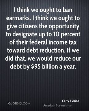 Carly Fiorina - I think we ought to ban earmarks. I think we ought to ...