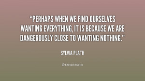 Perhaps when we find ourselves wanting everything, it is because we ...