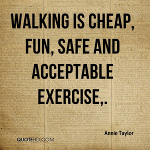 Walking is cheap, fun, safe and acceptable exercise.