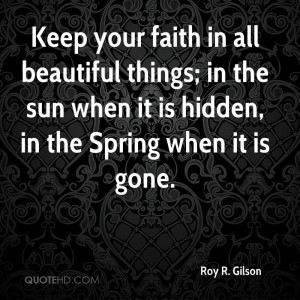 Keep your faith in all beautiful things; in the sun when it is hidden ...