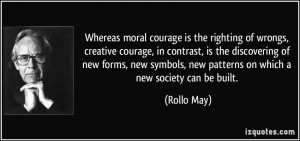 Whereas moral courage is the righting of wrongs, creative courage, in ...