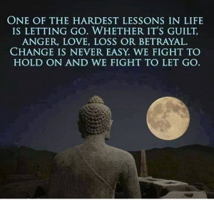 "... is never easy. We fight to hold and we fight to let go."" : Buddha"