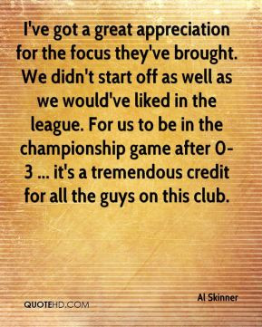 Al Skinner - I've got a great appreciation for the focus they've ...
