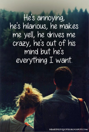 ... , he drives me crazy, he's out of his mind but he's everything I want