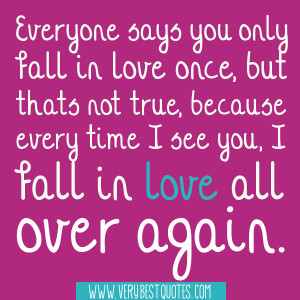 Everyone says you only fall in love once, but thats not true, because ...