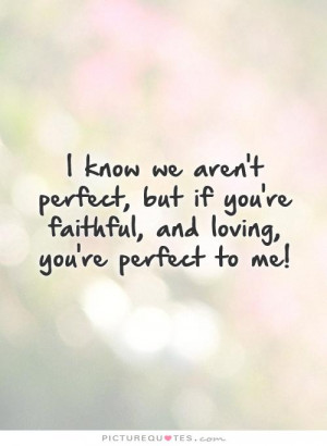 ... perfect, but if you're faithful, and loving, you're perfect to me