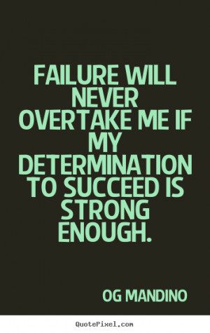 ... never overtake me if my determination to succeed is strong enough