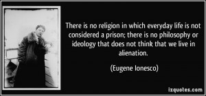 There is no religion in which everyday life is not considered a prison ...