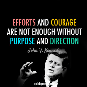 ... are not enough without purpose and direction. john-f-kennedy-jfk