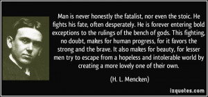 Man is never honestly the fatalist, nor even the stoic. He fights his ...