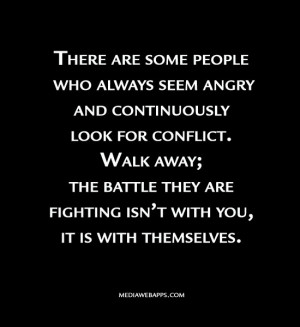 ... ; the battle they are fighting isn't with you, it is with themselves