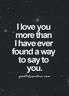 love you more than I have ever found a way to say to you.