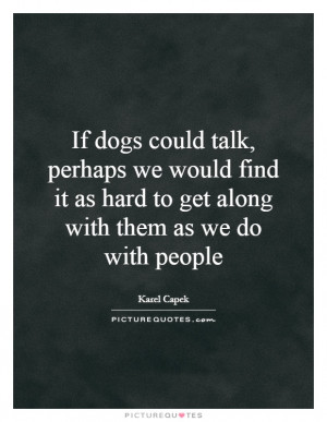 If dogs could talk, perhaps we would find it as hard to get along with ...