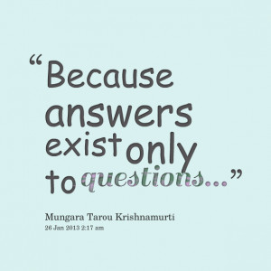 Quotes Picture: because answers exist only to questions