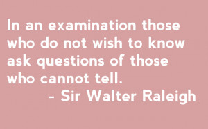 ... to know ask questions of those who cannot tell. - Sir Walter Raleigh