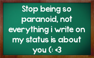 Stop being so paranoid, not everything i write on my status is about ...