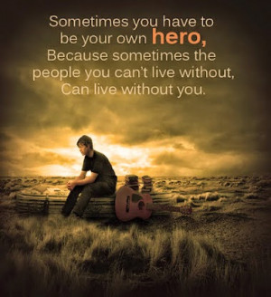 you have to be your own hero because sometimes the people you can t ...