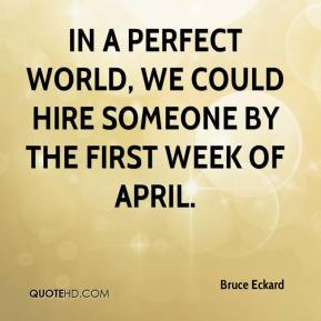 In a perfect world, we could hire someone by the first week of April.