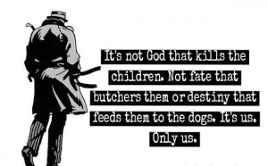 It's Not God That Kills The Children. Not Fate That Butchers Them Or ...