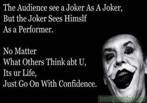 ... as a joker, but the joker sees himself as a perfomer - Attitude Quotes
