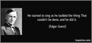 ... tackled the thing That couldn't be done, and he did it. - Edgar Guest