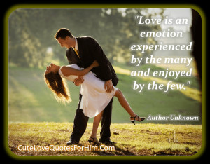 Love is an emotion experienced by the many and enjoyed by the few ...