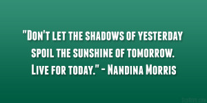 "... spoil the sunshine of tomorrow. Live for today."" – Nandina Morris"