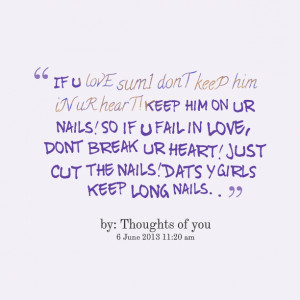 ... break ur heart! just cut the nails! dats y girls keep long nails